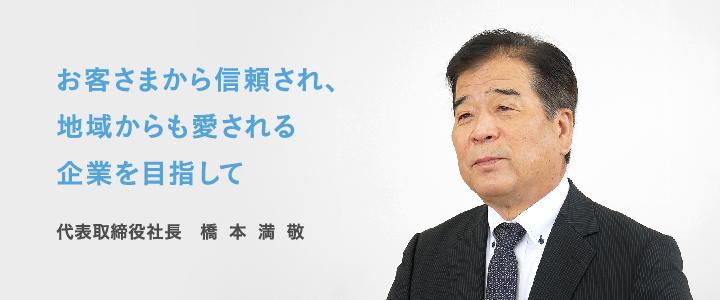 お客さまから信頼され、地域からも愛される企業を目指して 代表取締役社長 橋本満敬